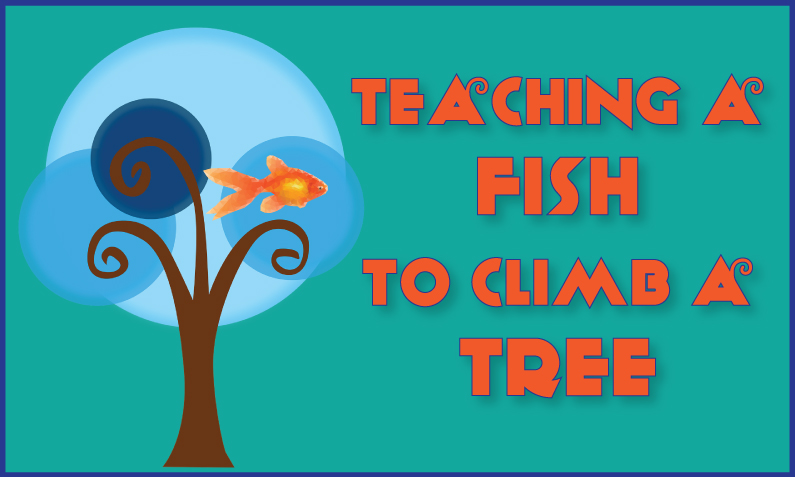 Teaching a Fish to Climb a Tree